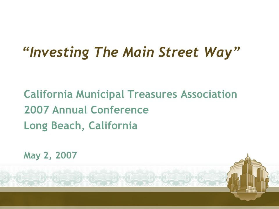 """Investing The Main Street Way"" California Municipal Treasures Association 2007 Annual Conference Long Beach, California May 2, 2007"