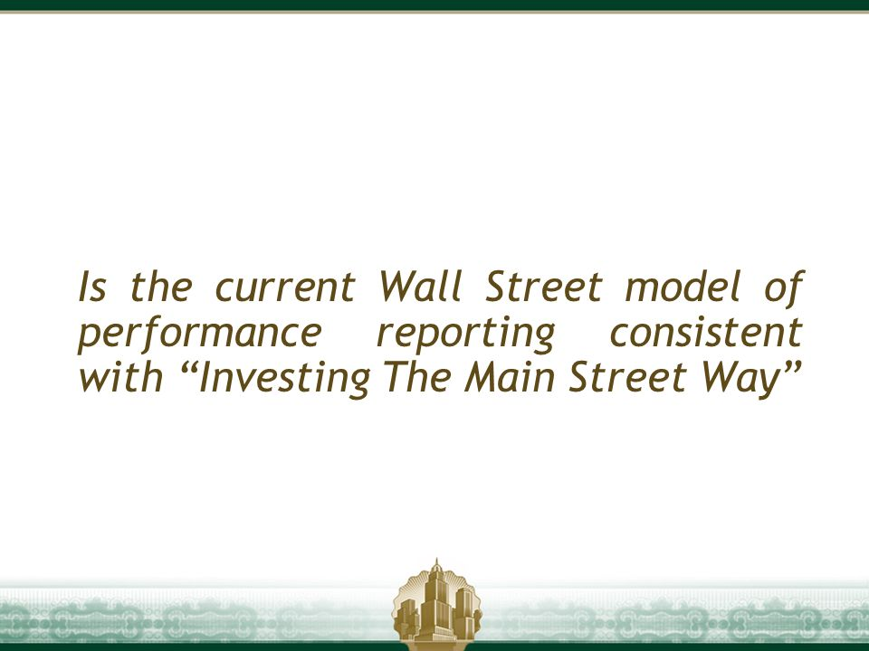 "Is the current Wall Street model of performance reporting consistent with ""Investing The Main Street Way"""