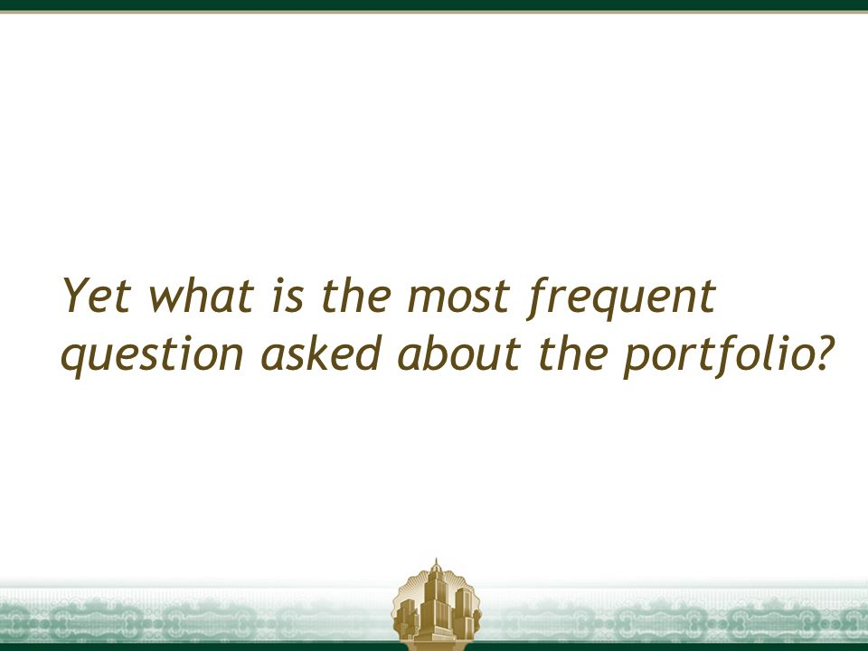 Yet what is the most frequent question asked about the portfolio?