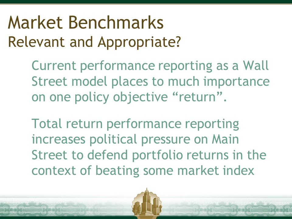 "Market Benchmarks Relevant and Appropriate? Current performance reporting as a Wall Street model places to much importance on one policy objective ""re"