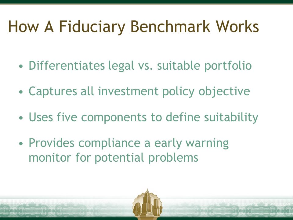 How A Fiduciary Benchmark Works Differentiates legal vs. suitable portfolio Captures all investment policy objective Uses five components to define su