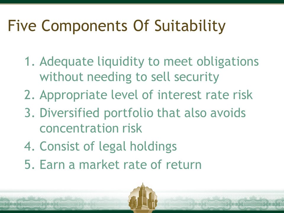 Five Components Of Suitability 1.Adequate liquidity to meet obligations without needing to sell security 2.Appropriate level of interest rate risk 3.D