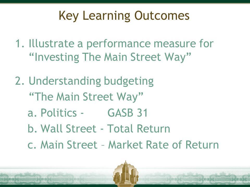 "Key Learning Outcomes 1.Illustrate a performance measure for ""Investing The Main Street Way"" 2.Understanding budgeting ""The Main Street Way"" a.Politic"
