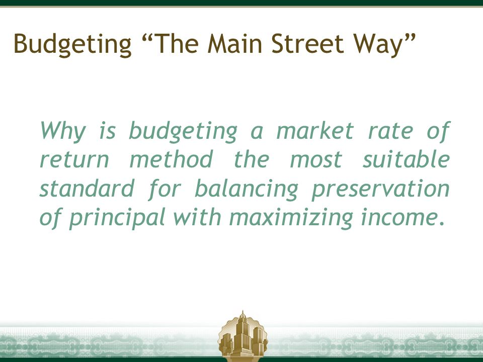 "Budgeting ""The Main Street Way"" Why is budgeting a market rate of return method the most suitable standard for balancing preservation of principal wit"