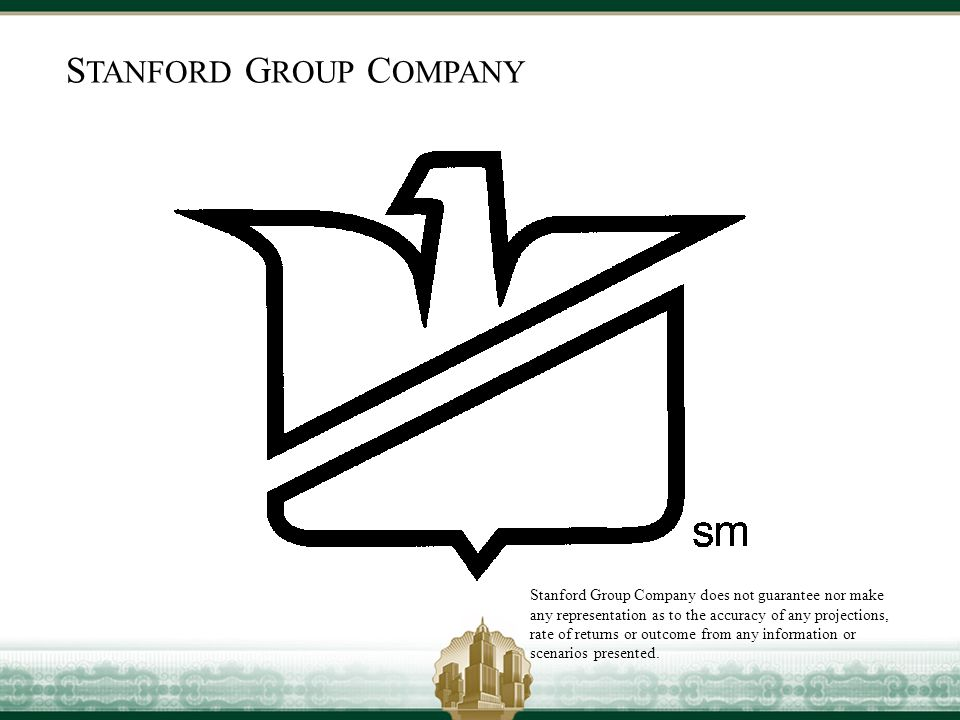 S TANFORD G ROUP C OMPANY Stanford Group Company does not guarantee nor make any representation as to the accuracy of any projections, rate of returns or outcome from any information or scenarios presented.