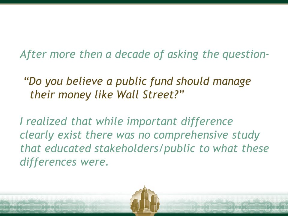 "After more then a decade of asking the question- ""Do you believe a public fund should manage their money like Wall Street?"" I realized that while impo"
