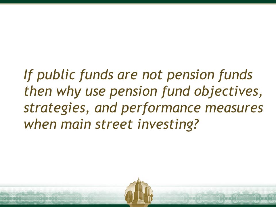 If public funds are not pension funds then why use pension fund objectives, strategies, and performance measures when main street investing?