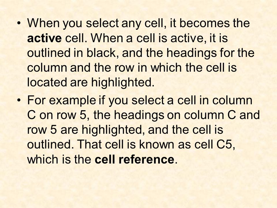 When you select any cell, it becomes the active cell. When a cell is active, it is outlined in black, and the headings for the column and the row in w