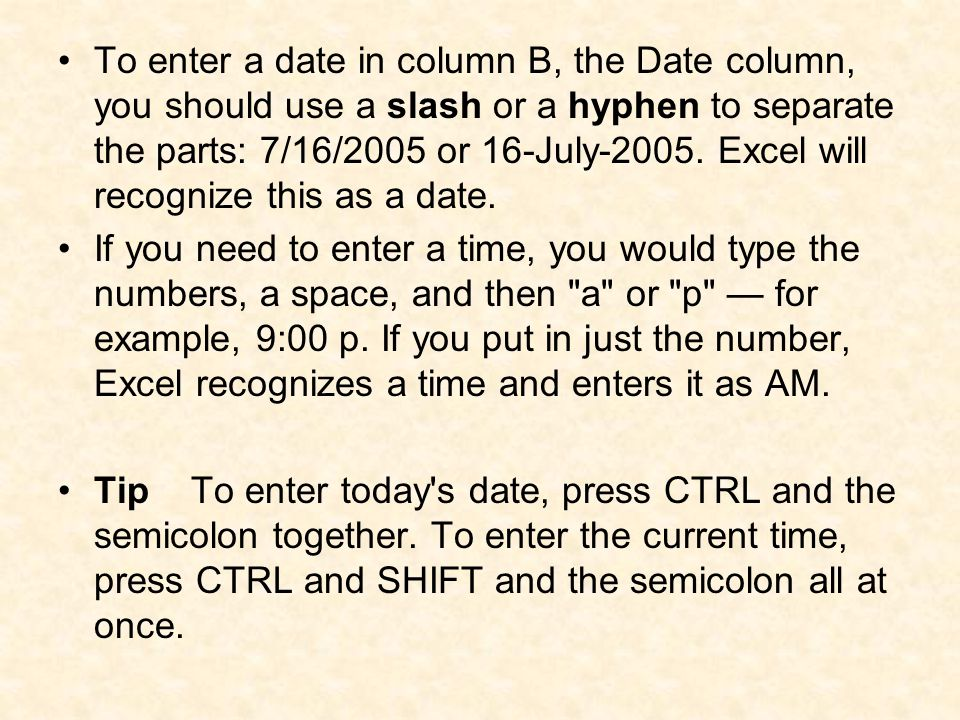 To enter a date in column B, the Date column, you should use a slash or a hyphen to separate the parts: 7/16/2005 or 16-July-2005. Excel will recogniz