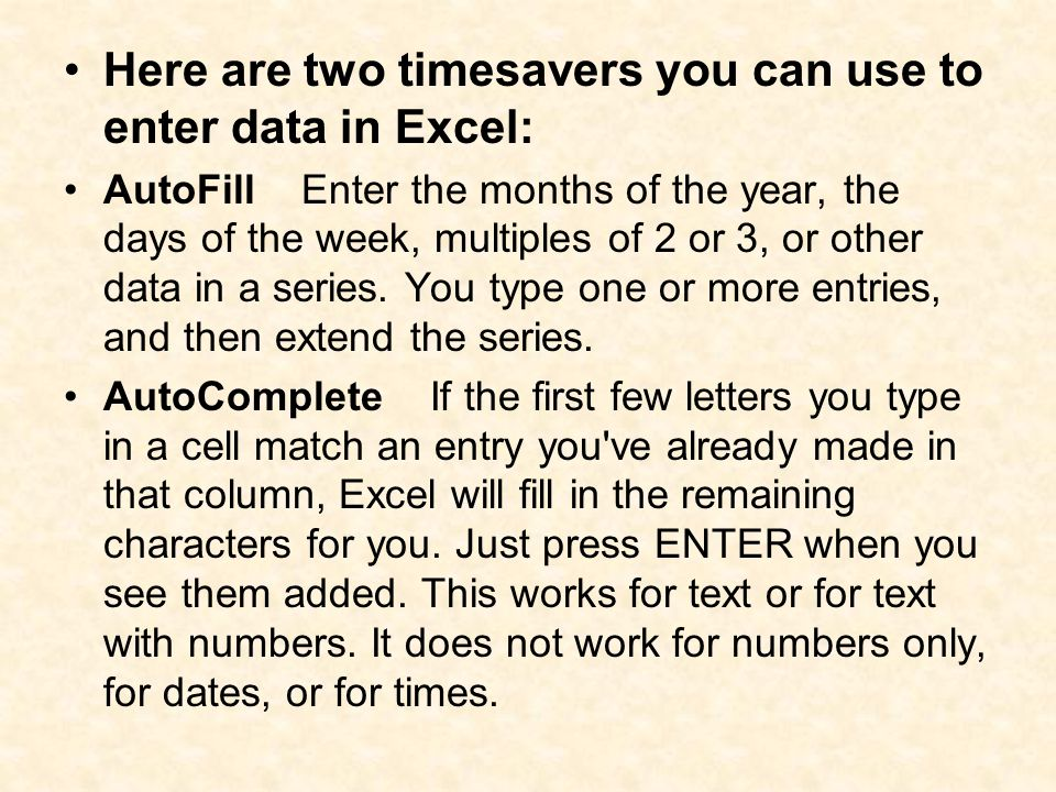 Here are two timesavers you can use to enter data in Excel: AutoFill Enter the months of the year, the days of the week, multiples of 2 or 3, or other