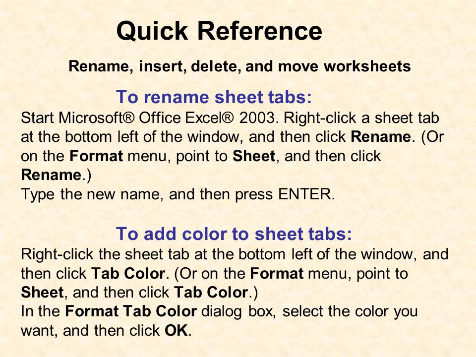 Quick Reference Rename, insert, delete, and move worksheets To rename sheet tabs: Start Microsoft® Office Excel® 2003. Right-click a sheet tab at the