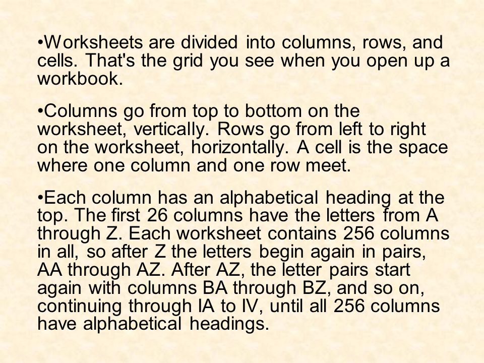 Worksheets are divided into columns, rows, and cells. That's the grid you see when you open up a workbook. Columns go from top to bottom on the worksh
