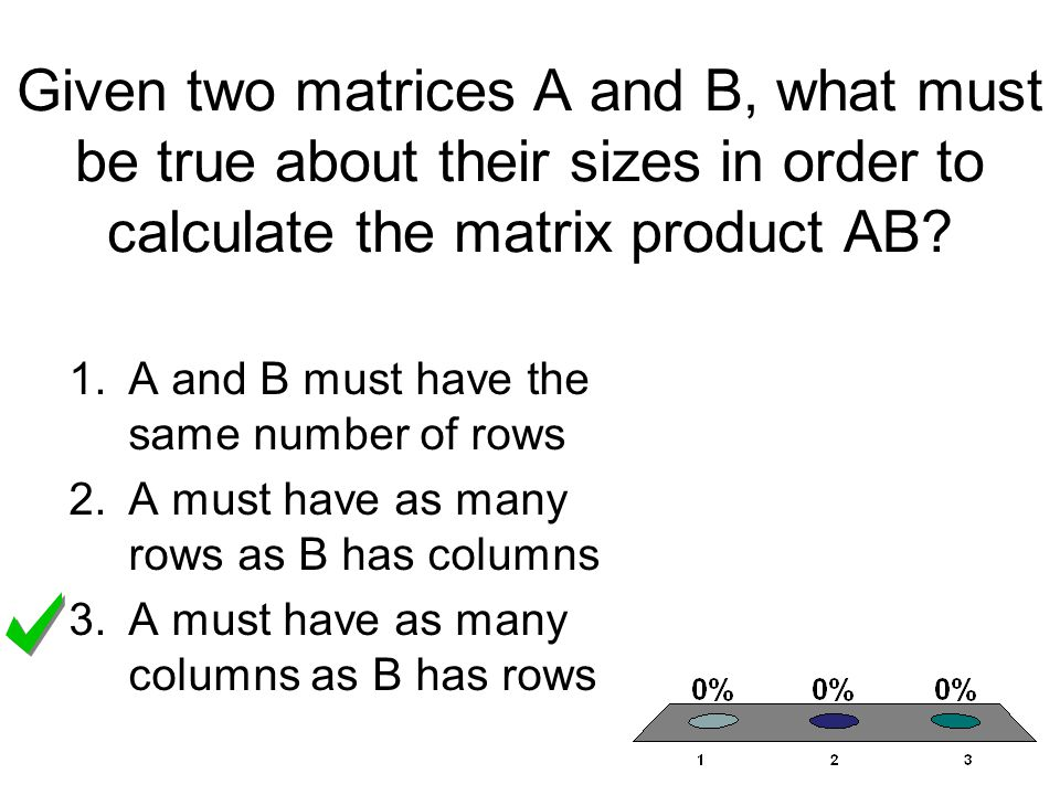 Given two matrices A and B, what must be true about their sizes in order to calculate the matrix product AB? 1.A and B must have the same number of ro