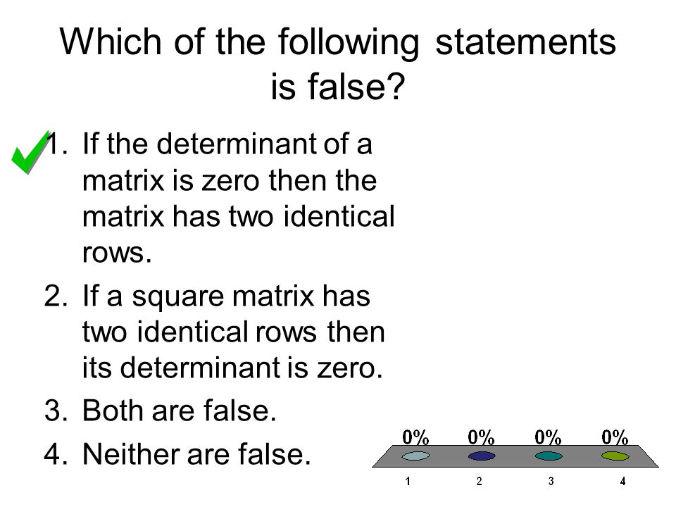 Which of the following statements is false? 1.If the determinant of a matrix is zero then the matrix has two identical rows. 2.If a square matrix has