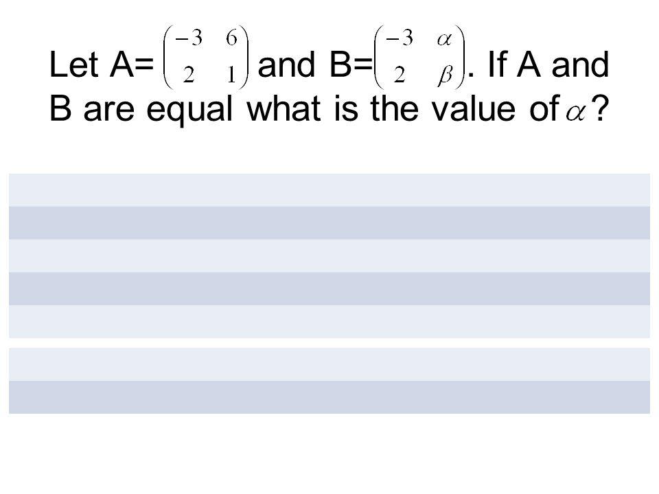 Let A= and B=. If A and B are equal what is the value of