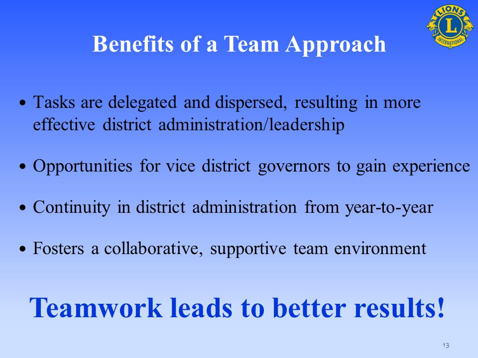 Benefits of a Team Approach Tasks are delegated and dispersed, resulting in more effective district administration/leadership Opportunities for vice d