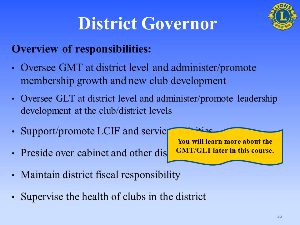 Overview of responsibilities : Oversee GMT at district level and administer/promote membership growth and new club development Oversee GLT at district