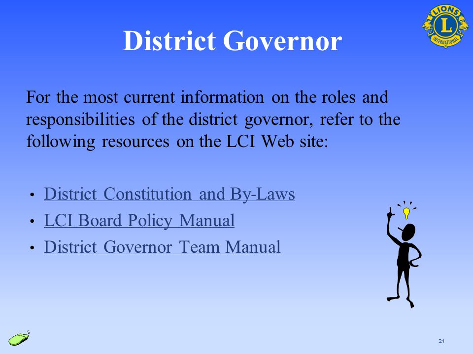 For the most current information on the roles and responsibilities of the district governor, refer to the following resources on the LCI Web site: Dis