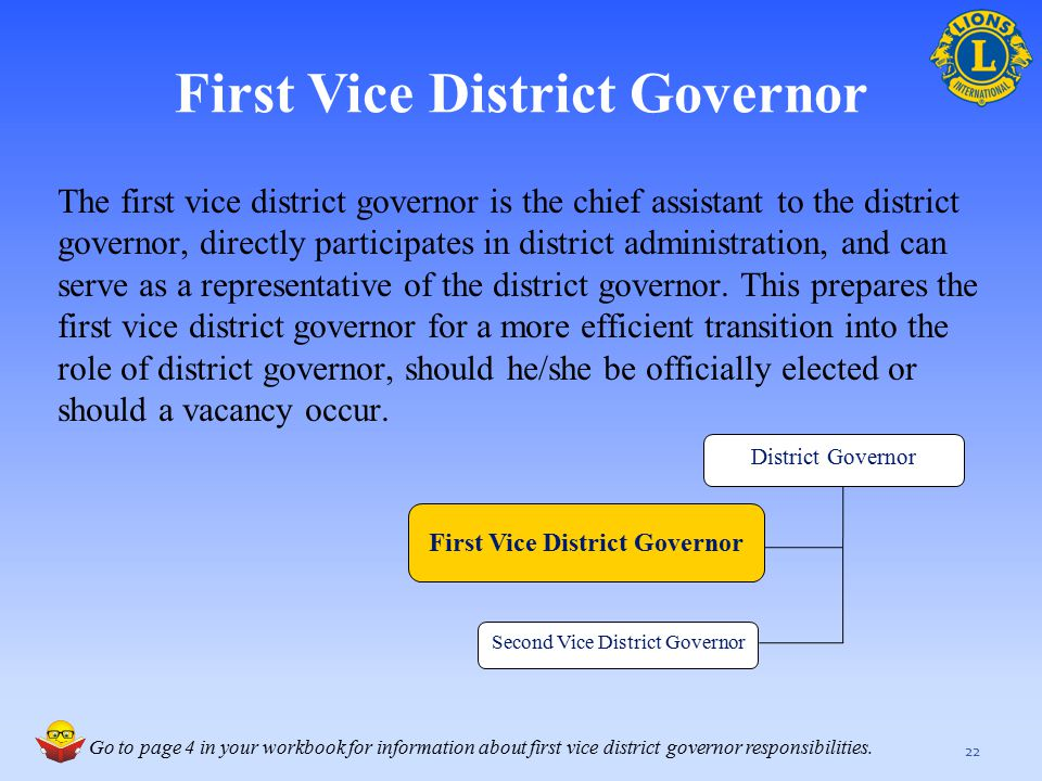 First Vice District Governor The first vice district governor is the chief assistant to the district governor, directly participates in district admin