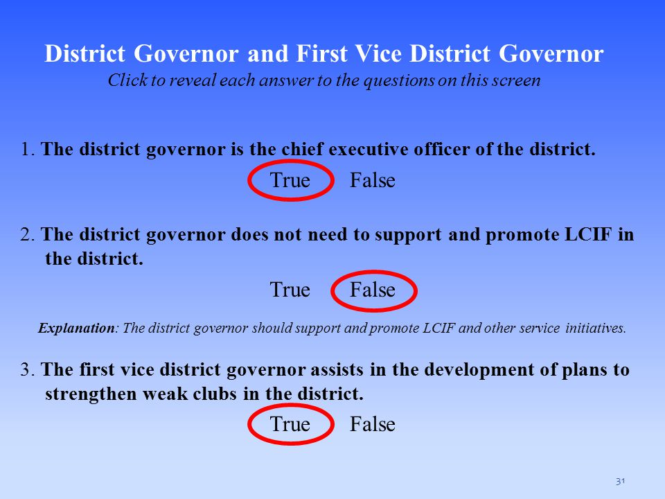 31 1. The district governor is the chief executive officer of the district. True False 2. The district governor does not need to support and promote L