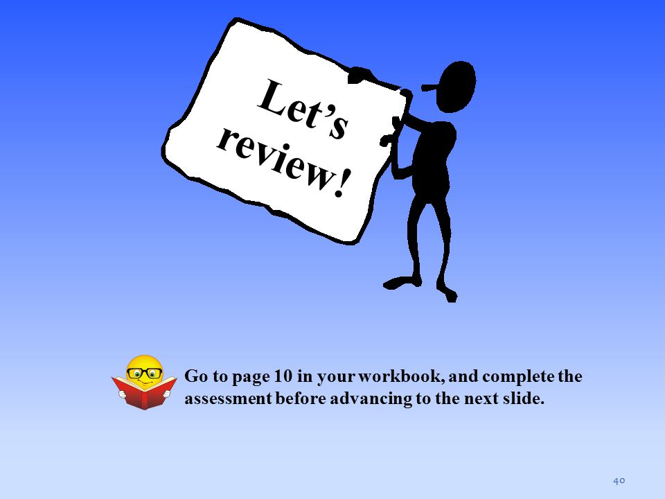 40 Let's review! Go to page 10 in your workbook, and complete the assessment before advancing to the next slide.