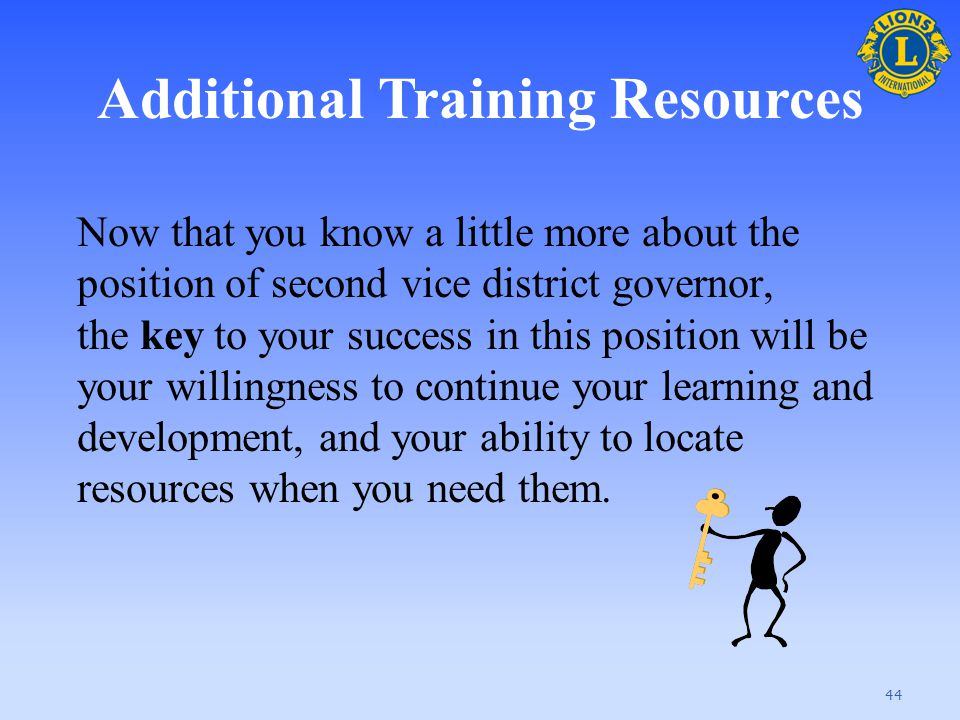Additional Training Resources 44 Now that you know a little more about the position of second vice district governor, the key to your success in this