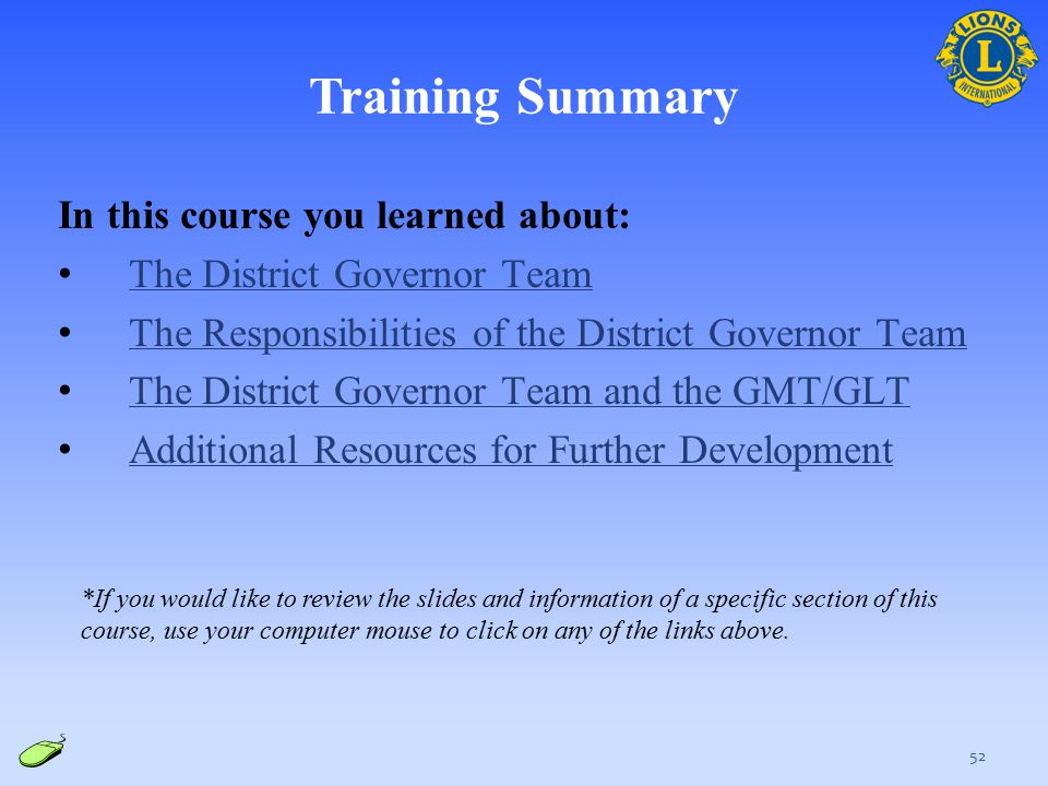 Training Summary In this course you learned about: The District Governor Team The Responsibilities of the District Governor Team The District Governor