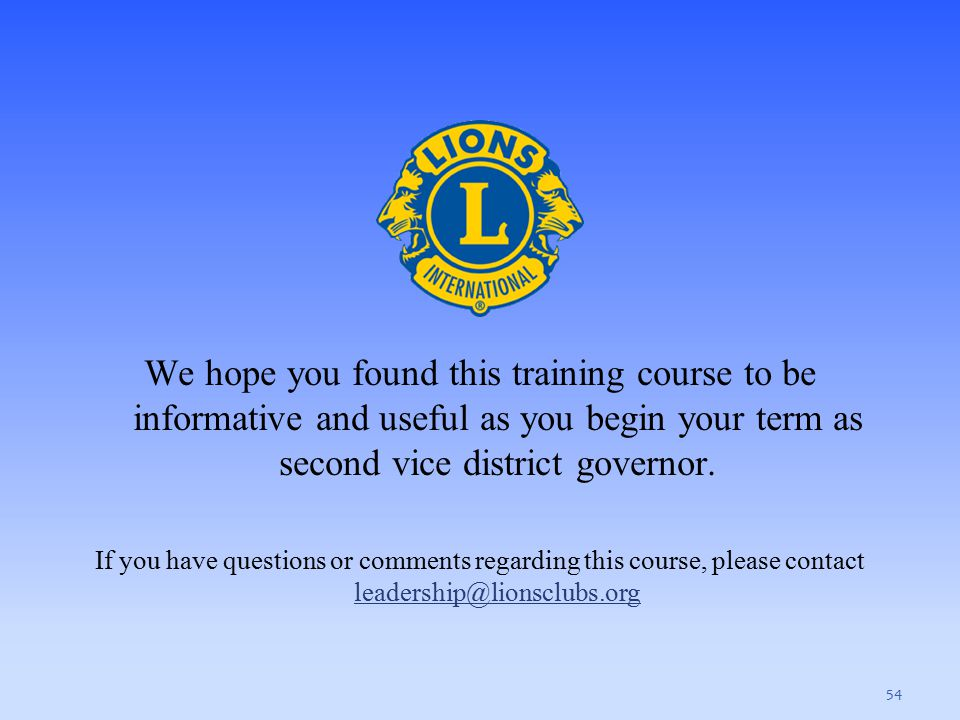 We hope you found this training course to be informative and useful as you begin your term as second vice district governor. If you have questions or