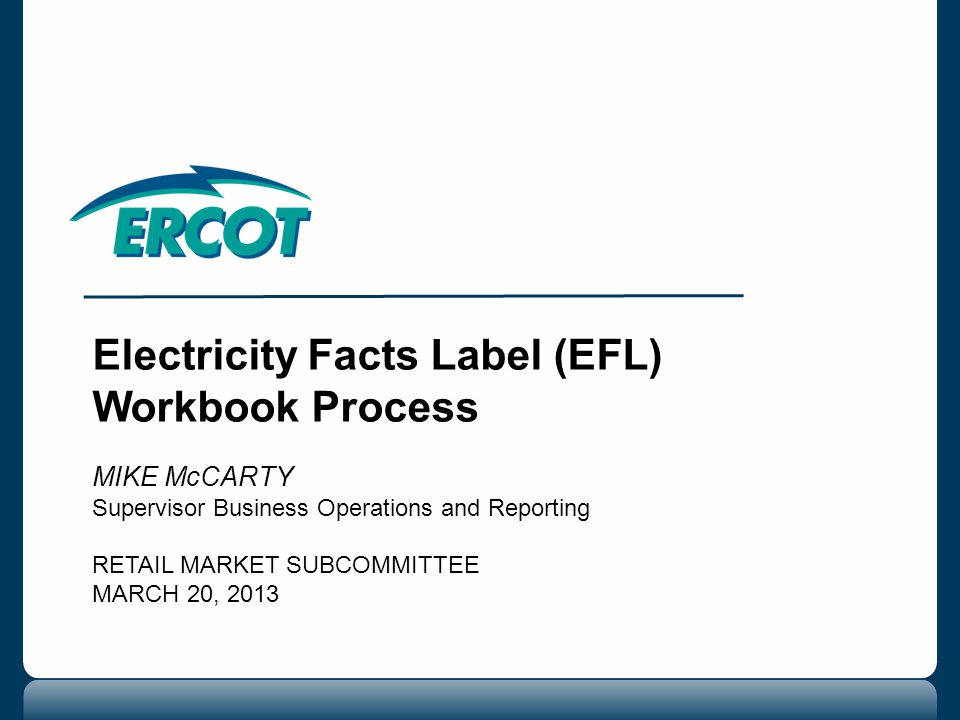 Electricity Facts Label (EFL) Workbook Process MIKE McCARTY Supervisor Business Operations and Reporting RETAIL MARKET SUBCOMMITTEE MARCH 20, 2013