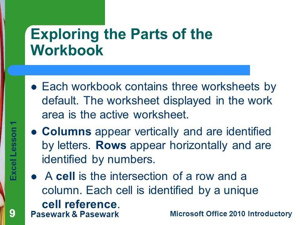 Excel Lesson 1 Pasewark & Pasewark Microsoft Office 2010 Introductory 10 Exploring the Parts of the Workbook (continued) The cell in the worksheet in which you can type data is called the active cell.