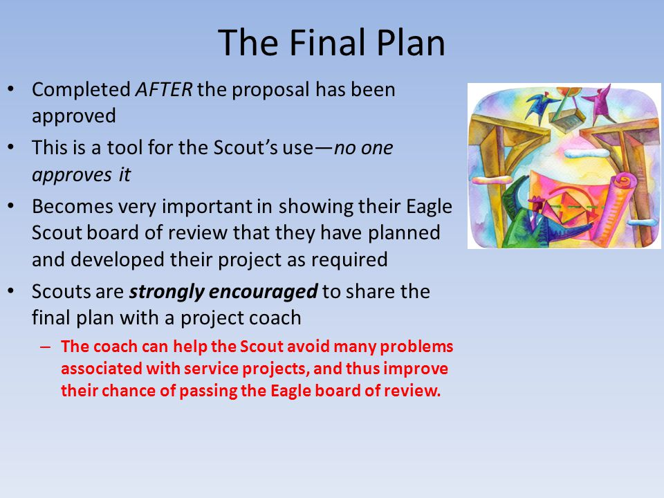 The Final Plan Completed AFTER the proposal has been approved This is a tool for the Scout's use—no one approves it Becomes very important in showing their Eagle Scout board of review that they have planned and developed their project as required Scouts are strongly encouraged to share the final plan with a project coach – The coach can help the Scout avoid many problems associated with service projects, and thus improve their chance of passing the Eagle board of review.