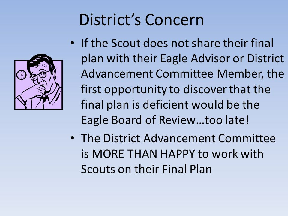 District's Concern If the Scout does not share their final plan with their Eagle Advisor or District Advancement Committee Member, the first opportuni