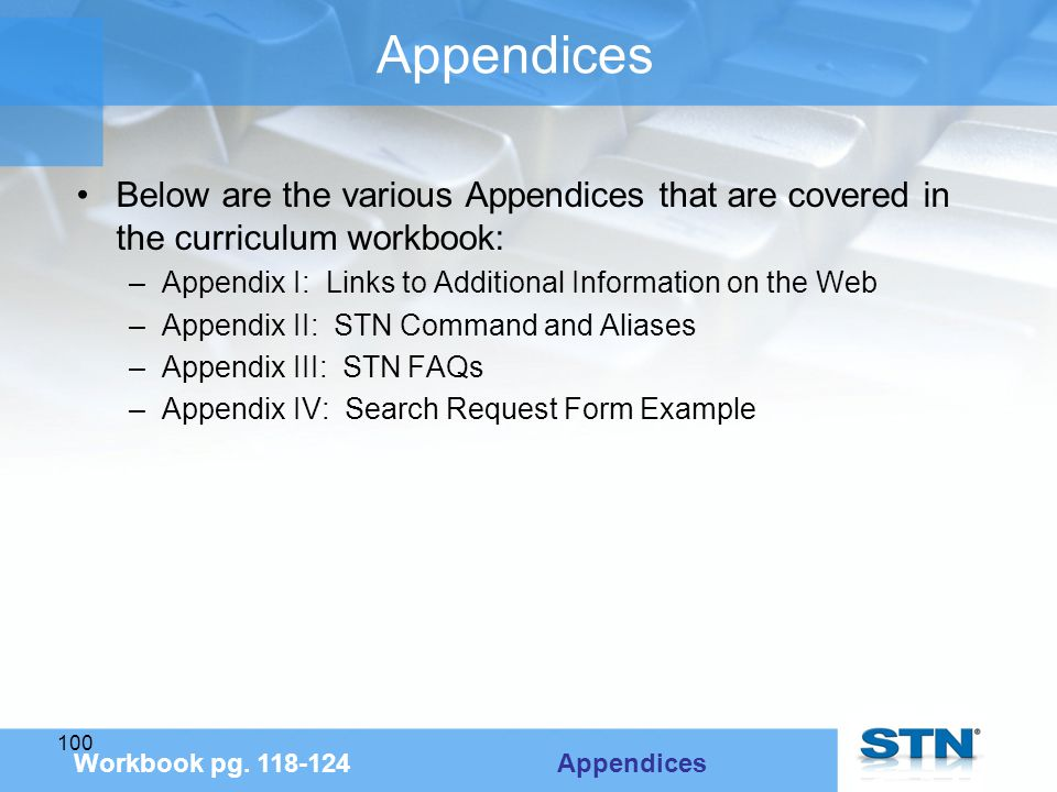 100 Appendices Below are the various Appendices that are covered in the curriculum workbook: –Appendix I: Links to Additional Information on the Web –Appendix II: STN Command and Aliases –Appendix III: STN FAQs –Appendix IV: Search Request Form Example Workbook pg.