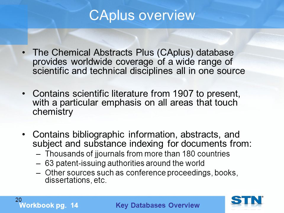 20 CAplus overview The Chemical Abstracts Plus (CAplus) database provides worldwide coverage of a wide range of scientific and technical disciplines all in one source Contains scientific literature from 1907 to present, with a particular emphasis on all areas that touch chemistry Contains bibliographic information, abstracts, and subject and substance indexing for documents from: –Thousands of jjournals from more than 180 countries –63 patent-issuing authorities around the world –Other sources such as conference proceedings, books, dissertations, etc.