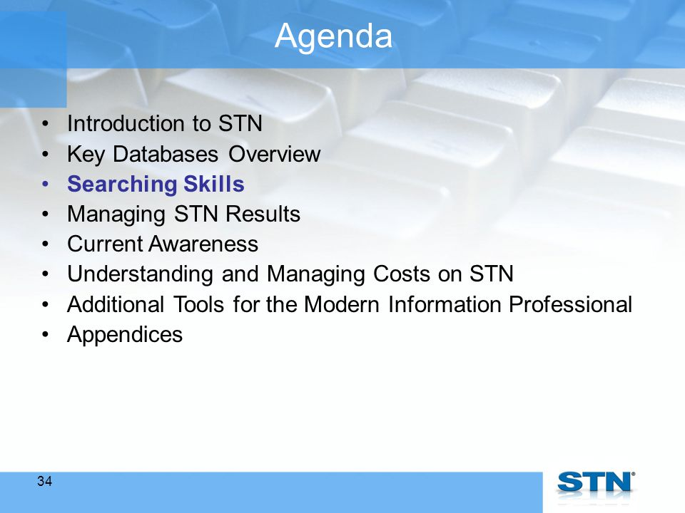 34 Agenda Introduction to STN Key Databases Overview Searching Skills Managing STN Results Current Awareness Understanding and Managing Costs on STN Additional Tools for the Modern Information Professional Appendices