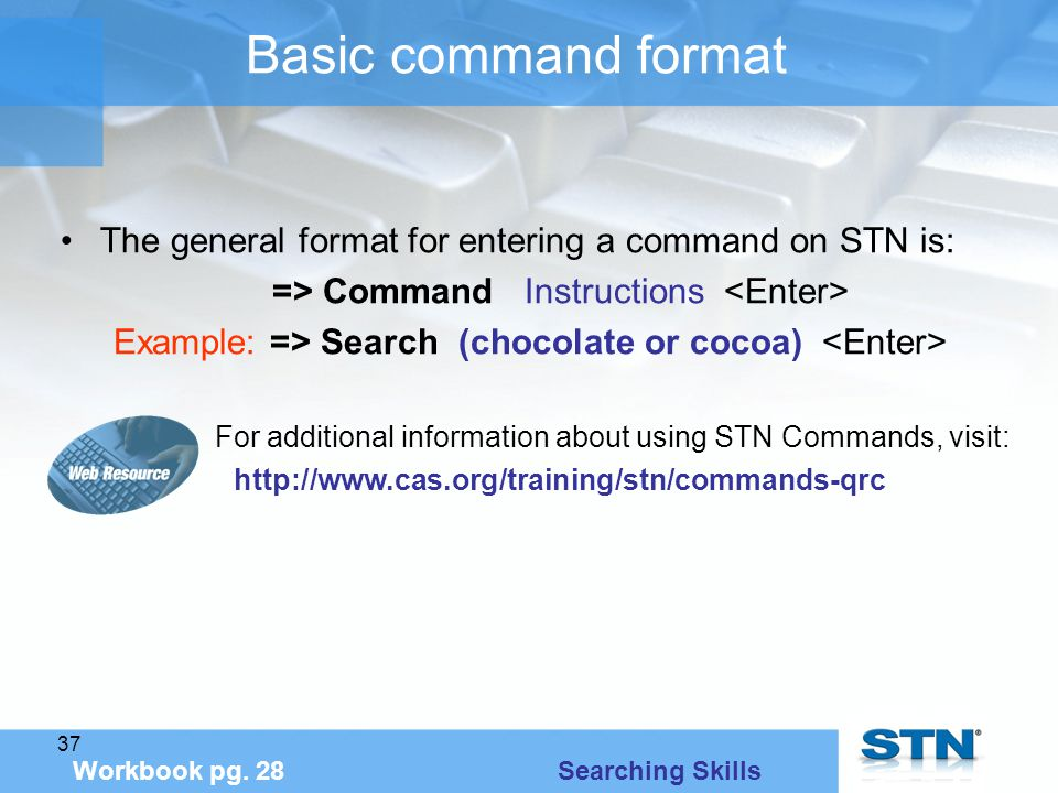 37 Basic command format The general format for entering a command on STN is: => Command Instructions Example: => Search (chocolate or cocoa) For additional information about using STN Commands, visit: http://www.cas.org/training/stn/commands-qrc Workbook pg.