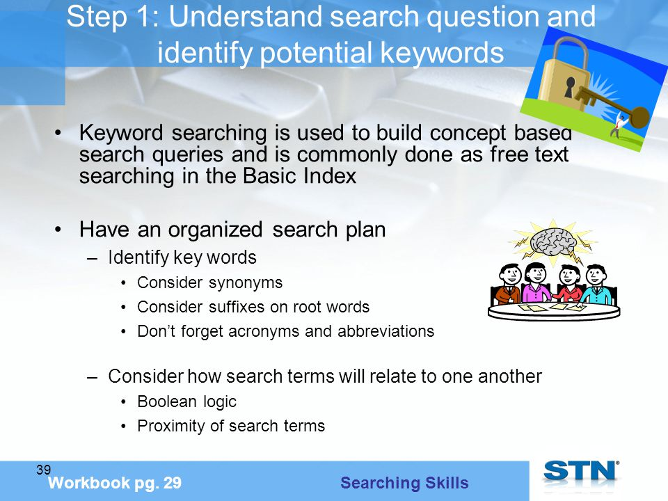 39 Step 1: Understand search question and identify potential keywords Keyword searching is used to build concept based search queries and is commonly done as free text searching in the Basic Index Have an organized search plan –Identify key words Consider synonyms Consider suffixes on root words Don't forget acronyms and abbreviations –Consider how search terms will relate to one another Boolean logic Proximity of search terms Workbook pg.