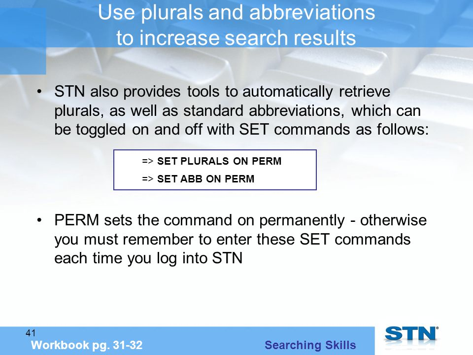 41 Use plurals and abbreviations to increase search results STN also provides tools to automatically retrieve plurals, as well as standard abbreviations, which can be toggled on and off with SET commands as follows: PERM sets the command on permanently - otherwise you must remember to enter these SET commands each time you log into STN Workbook pg.