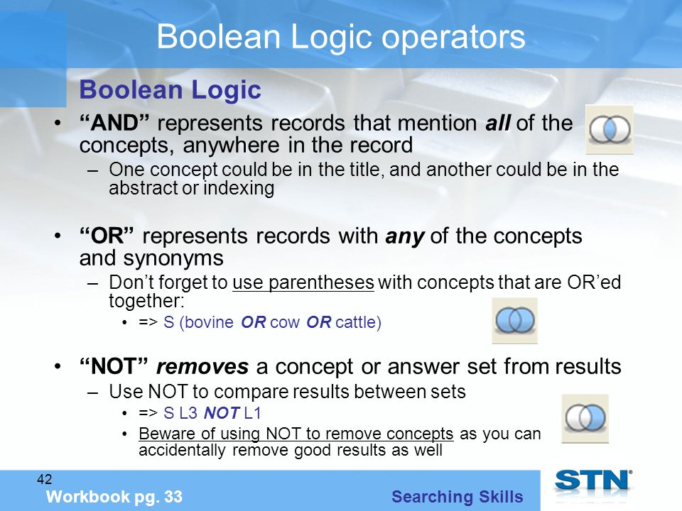 42 Boolean Logic operators AND represents records that mention all of the concepts, anywhere in the record –One concept could be in the title, and another could be in the abstract or indexing OR represents records with any of the concepts and synonyms –Don't forget to use parentheses with concepts that are OR'ed together: => S (bovine OR cow OR cattle) NOT removes a concept or answer set from results –Use NOT to compare results between sets => S L3 NOT L1 Beware of using NOT to remove concepts as you can accidentally remove good results as well Workbook pg.