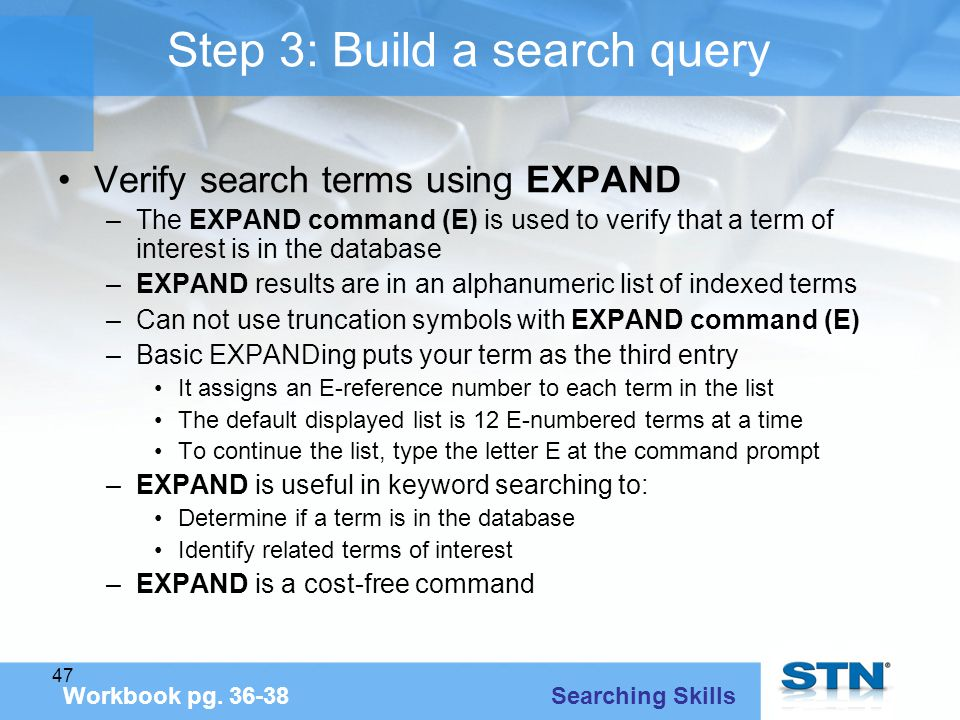 47 Step 3: Build a search query Verify search terms using EXPAND –The EXPAND command (E) is used to verify that a term of interest is in the database –EXPAND results are in an alphanumeric list of indexed terms –Can not use truncation symbols with EXPAND command (E) –Basic EXPANDing puts your term as the third entry It assigns an E-reference number to each term in the list The default displayed list is 12 E-numbered terms at a time To continue the list, type the letter E at the command prompt –EXPAND is useful in keyword searching to: Determine if a term is in the database Identify related terms of interest –EXPAND is a cost-free command Workbook pg.
