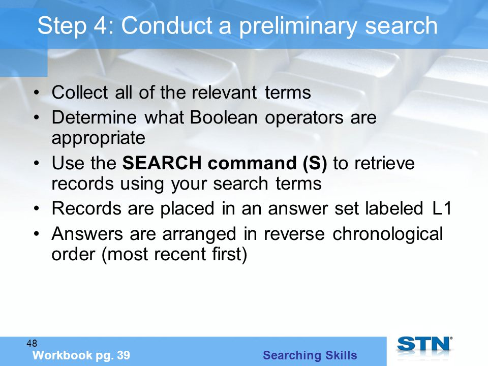 48 Step 4: Conduct a preliminary search Collect all of the relevant terms Determine what Boolean operators are appropriate Use the SEARCH command (S) to retrieve records using your search terms Records are placed in an answer set labeled L1 Answers are arranged in reverse chronological order (most recent first) Workbook pg.