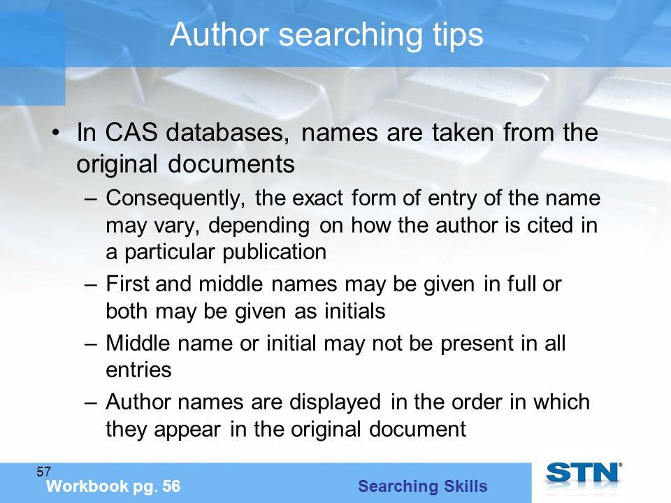 57 Author searching tips In CAS databases, names are taken from the original documents –Consequently, the exact form of entry of the name may vary, depending on how the author is cited in a particular publication –First and middle names may be given in full or both may be given as initials –Middle name or initial may not be present in all entries –Author names are displayed in the order in which they appear in the original document Workbook pg.
