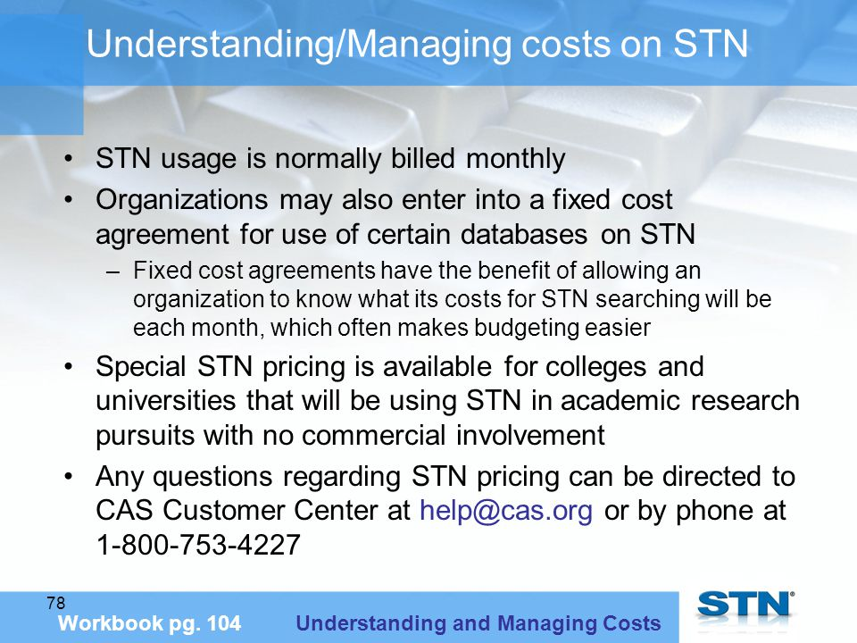 78 Understanding/Managing costs on STN STN usage is normally billed monthly Organizations may also enter into a fixed cost agreement for use of certain databases on STN –Fixed cost agreements have the benefit of allowing an organization to know what its costs for STN searching will be each month, which often makes budgeting easier Special STN pricing is available for colleges and universities that will be using STN in academic research pursuits with no commercial involvement Any questions regarding STN pricing can be directed to CAS Customer Center at help@cas.org or by phone at 1-800-753-4227 Workbook pg.