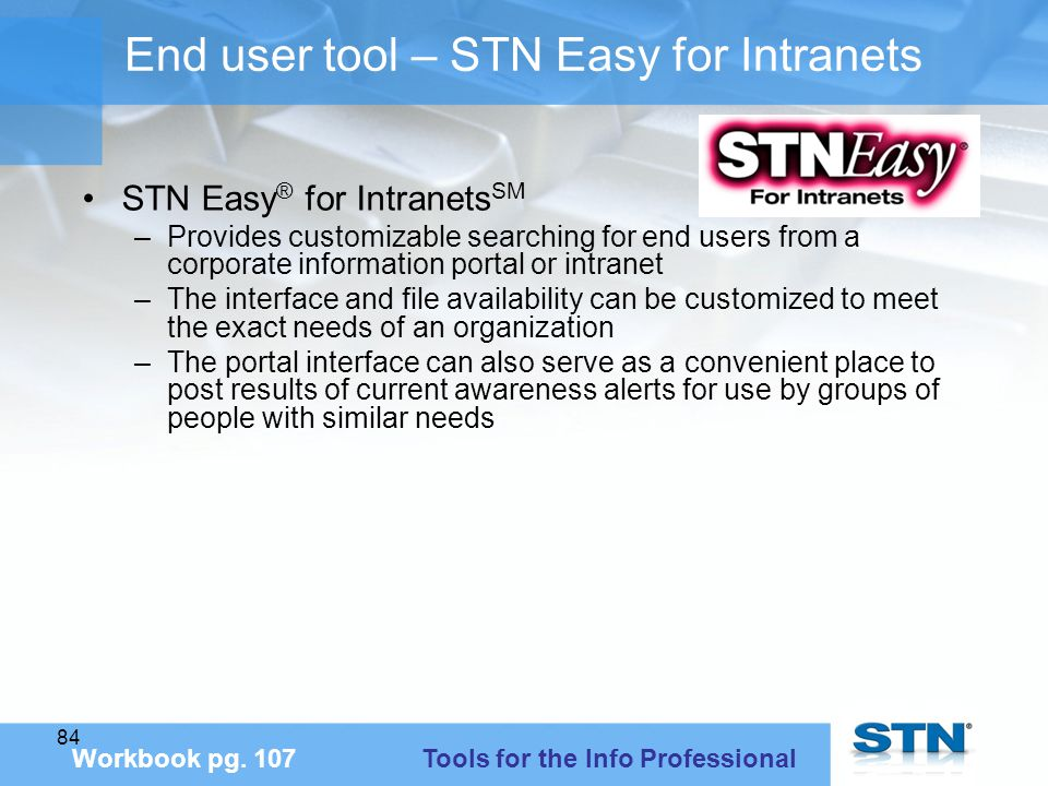84 End user tool – STN Easy for Intranets STN Easy ® for Intranets SM –Provides customizable searching for end users from a corporate information portal or intranet –The interface and file availability can be customized to meet the exact needs of an organization –The portal interface can also serve as a convenient place to post results of current awareness alerts for use by groups of people with similar needs Workbook pg.
