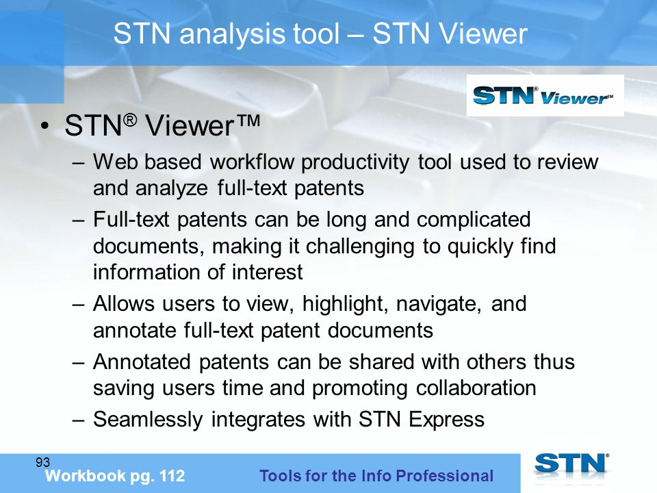 93 STN analysis tool – STN Viewer STN ® Viewer™ –Web based workflow productivity tool used to review and analyze full-text patents –Full-text patents can be long and complicated documents, making it challenging to quickly find information of interest –Allows users to view, highlight, navigate, and annotate full-text patent documents –Annotated patents can be shared with others thus saving users time and promoting collaboration –Seamlessly integrates with STN Express Workbook pg.