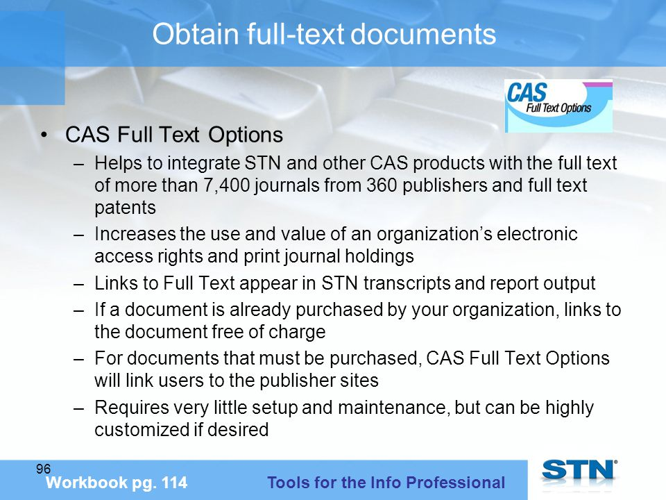 96 Obtain full-text documents CAS Full Text Options –Helps to integrate STN and other CAS products with the full text of more than 7,400 journals from 360 publishers and full text patents –Increases the use and value of an organization's electronic access rights and print journal holdings –Links to Full Text appear in STN transcripts and report output –If a document is already purchased by your organization, links to the document free of charge –For documents that must be purchased, CAS Full Text Options will link users to the publisher sites –Requires very little setup and maintenance, but can be highly customized if desired Workbook pg.