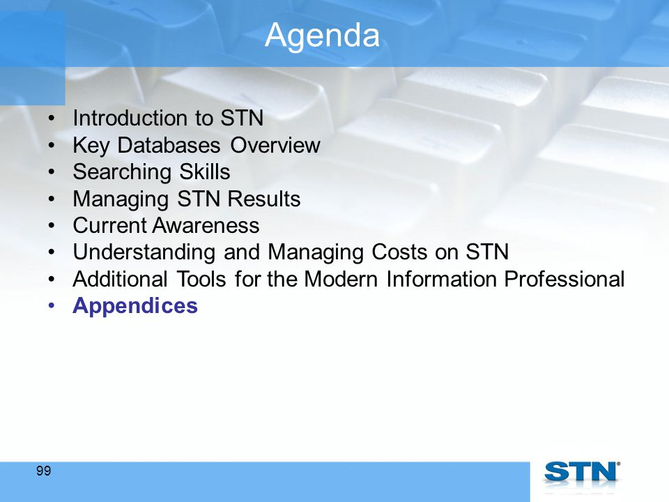99 Agenda Introduction to STN Key Databases Overview Searching Skills Managing STN Results Current Awareness Understanding and Managing Costs on STN Additional Tools for the Modern Information Professional Appendices