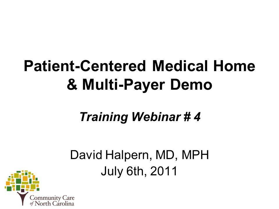 Patient-Centered Medical Home & Multi-Payer Demo Training Webinar # 4 David Halpern, MD, MPH July 6th, 2011