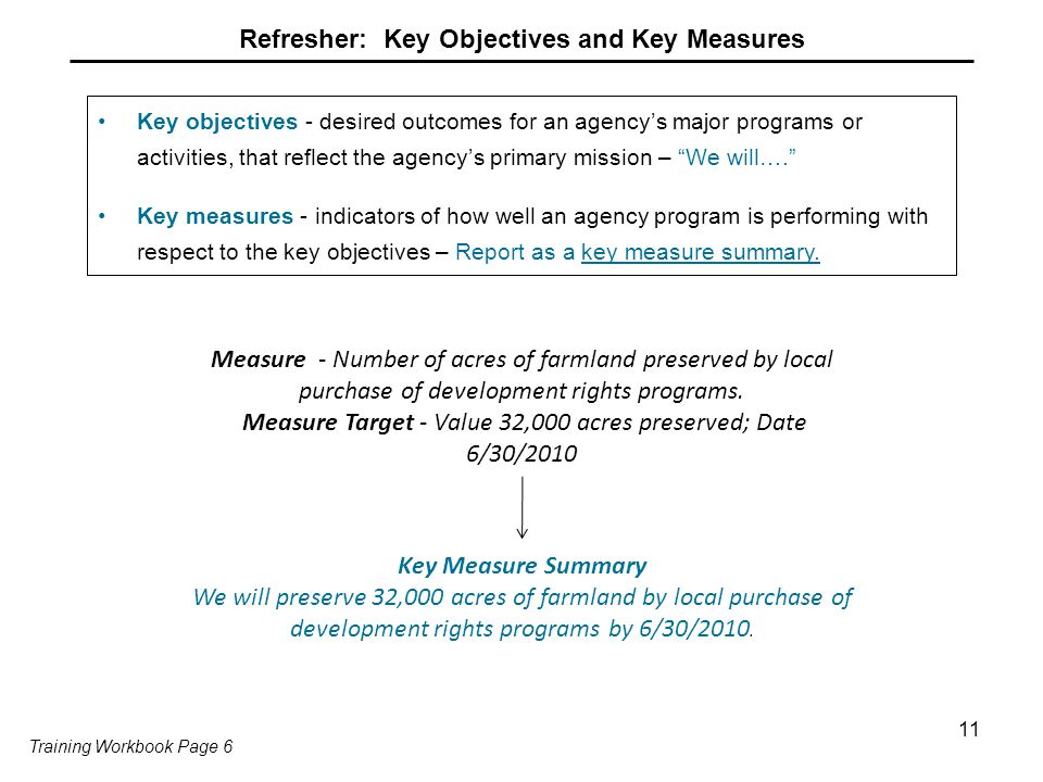 11 Refresher: Key Objectives and Key Measures Key objectives - desired outcomes for an agency's major programs or activities, that reflect the agency's primary mission – We will…. Key measures - indicators of how well an agency program is performing with respect to the key objectives – Report as a key measure summary.