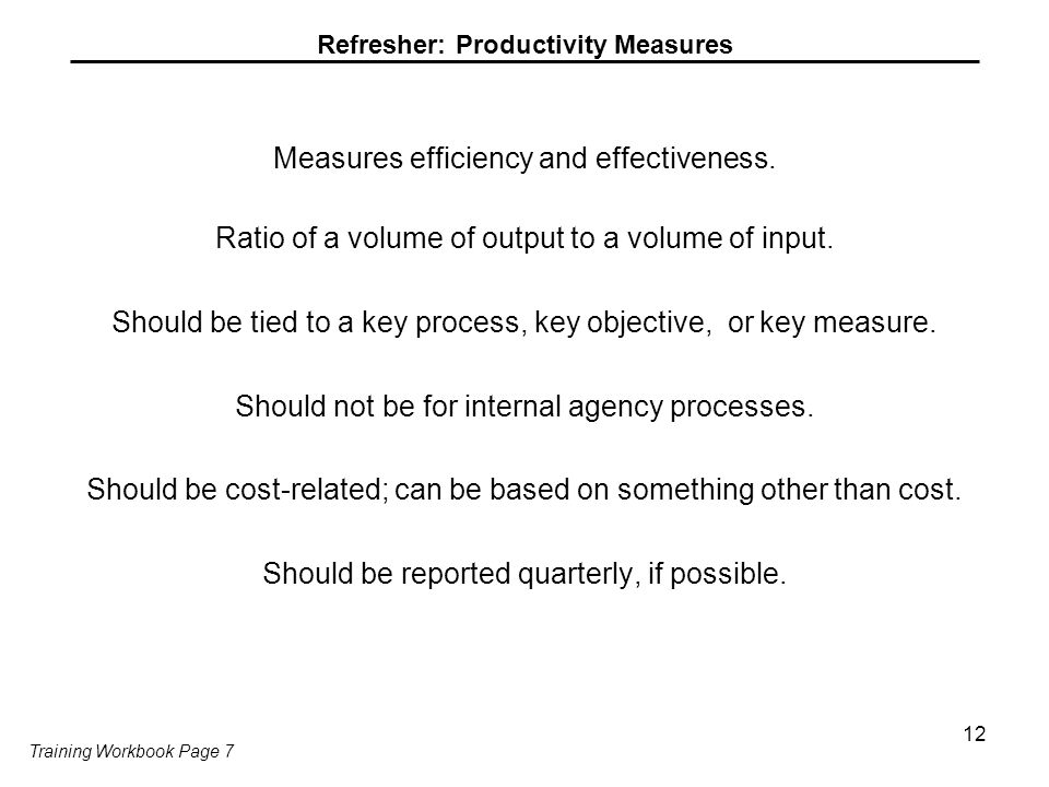 Refresher: Productivity Measures Measures efficiency and effectiveness. Ratio of a volume of output to a volume of input. Should be tied to a key proc